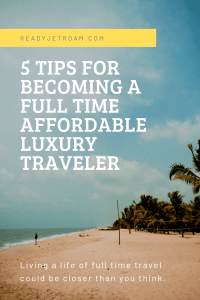 5 tips for becoming a full time affordable luxury traveler