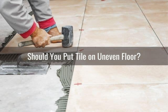 can you lay tile on uneven floor