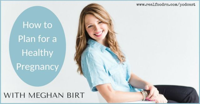 Episode #8 -- Meghan Birt: How to Plan a Healthy Pregnancy   Real Food RN