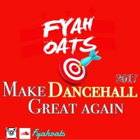 FYAH OATS PRESENTS MAKE DANCEHALL GREAT AGAIN 2017