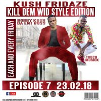 KUSH FRIDAZE EPS 7 KILL DEM WID STYLE EDITION 23RD FEB 2018