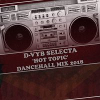 D-VYB SELECTA PRESENTS HOT TOPIC DANCEHALL MIXTAPE 2018