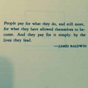 """Quote: """"People pay for what they do, and still more, for what they have allowed themselves to become. And they pay for it simply: by the lives they lead."""" -James Baldwin"""