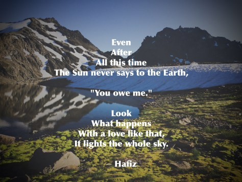 """Deception Basin in the Olympic Mountains, Hafiz poem """"Even/ After/ All this time/ The Sun never says to the Earth,/ """"You owe me.""""/ Look/ What happens/ With a love like that,/ It lights the whole sky."""""""