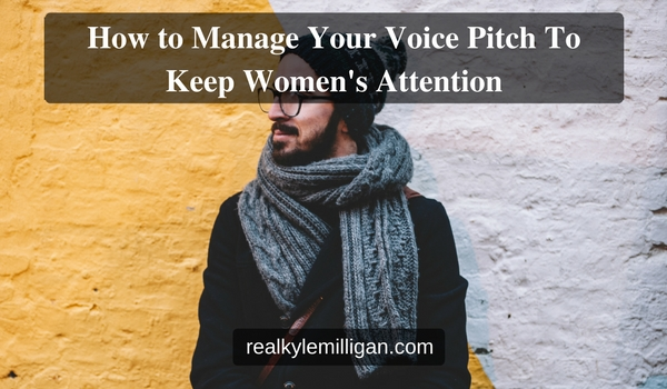 How to Manage Your Voice Pitch To Keep Womens Attention