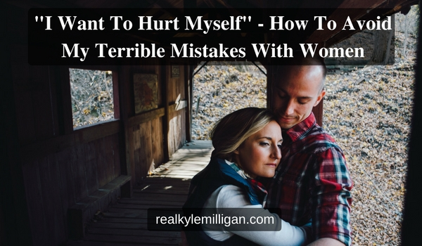 I Want To Hurt Myself - How To Avoid My Terrible Mistakes With Women