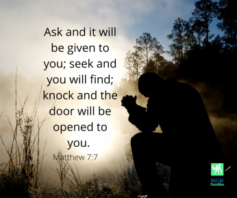 Ask and it will be given to you; seek and you will find; knock and the door will be opened to you. Matthew 7_7
