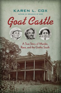Goat Castle/ A True Story of Murder, Race, and the Gothic South by Karen L. Cox Book Review Goodreads