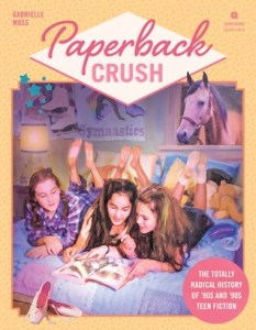 Paperback Crush: The Totally Radical History of '80s and '90s Teen Fiction by Gabrielle Moss Book Review Goodreads