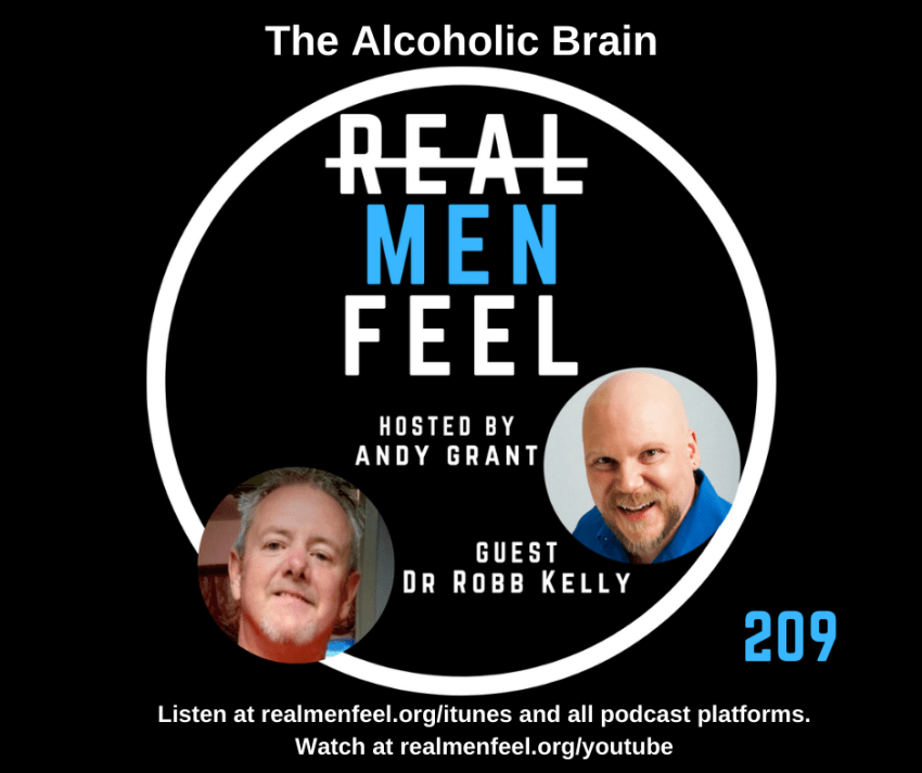 Real Men Feel 209 - The Alcoholic Brain with guest, Dr. Robb Kelly