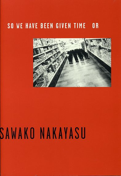 So We Have Been Given Time Or by Sawako Nakayasu