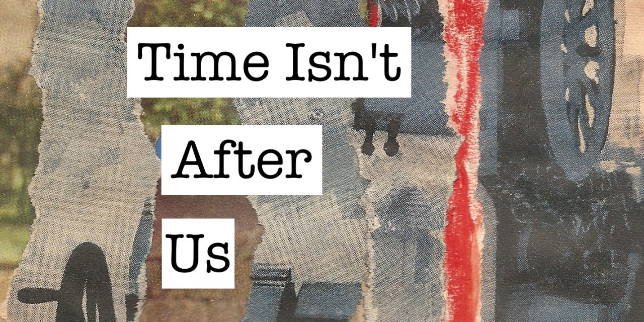 Time Isn't After Us