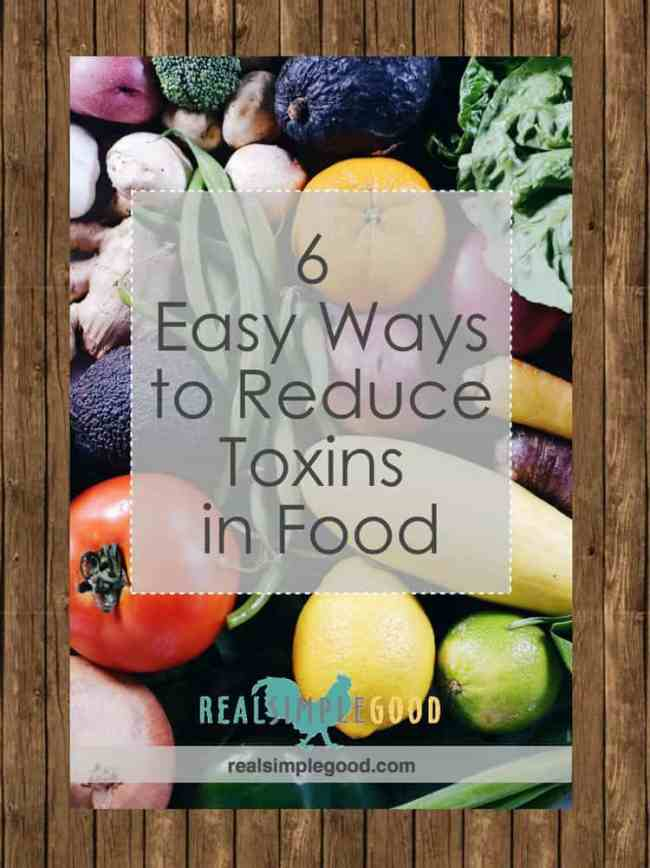 Toxins are everywhere - the air we breathe, water we drink, products we use and foods we eat. This post will teach you how to reduce toxins in your food. | realsimplegood.com