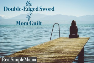 The Double-Edged Sword of Mom Guilt - RealSimpleMama