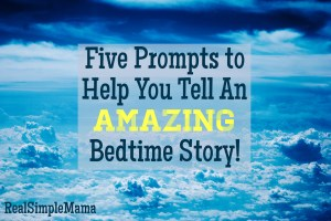 Five Prompts to Help You Tell an Amazing Bedtime Story! - Real Simple Mama