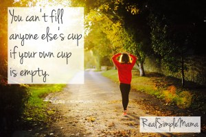 You can't fill anyone else's cup if your own cup is empty. - Real Simple Mama