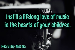Instill a lifelong love of music in the hearts of your children. - Real Simple Mama