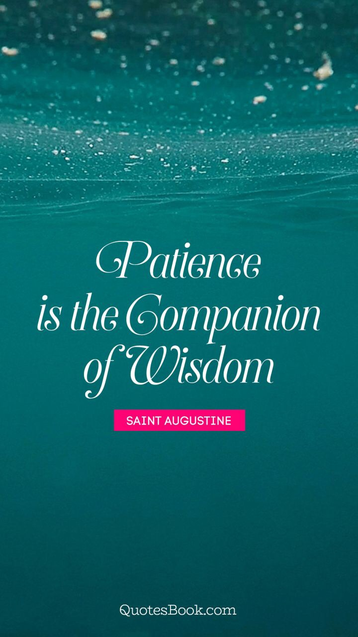 """Patience is the Companion of Wisdom"" - Saint Augustine QuotesBook.com"