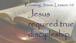 Knowing Jesus, Lesson 10: Jesus required true discipleship