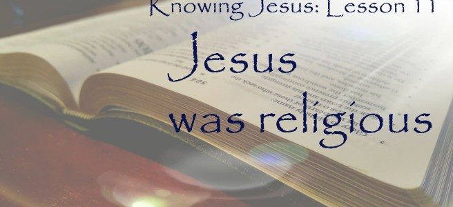 Knowing Jesus: Jesus was religious