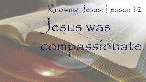 Knowing Jesus: Jesus was compassionate