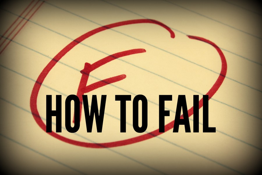 HOW TO FAIL (IN 3 EASY STEPS)