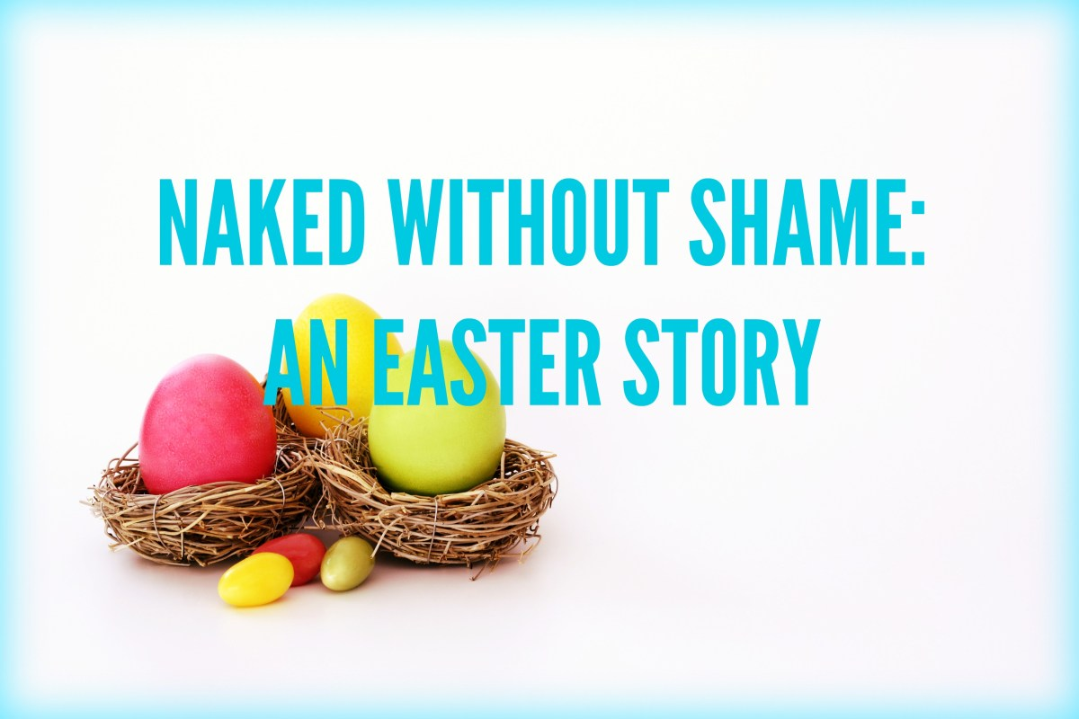 NAKED WITHOUT SHAME- AN EASTER STORY