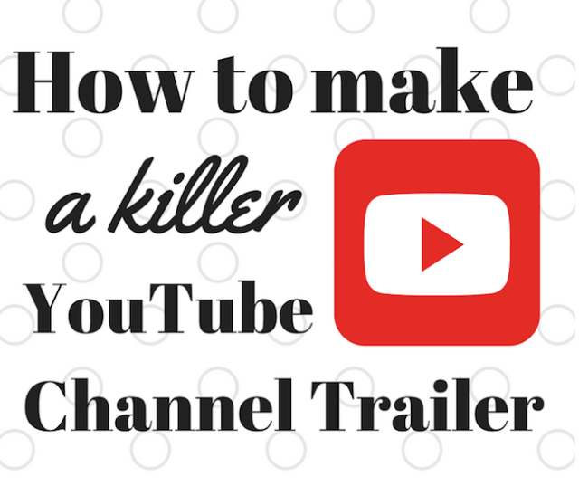 How to make a killer youtube channel trailer