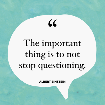 The important thing is to not stop questioning. –Albert Einstein