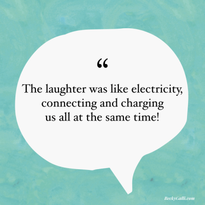 Laughter was like electricity, connecting and charging us all at the same time.