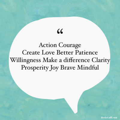 Action Courage Create Love Better Patience Willingness Make a difference Clarity Prosperity Joy Brave Mindful