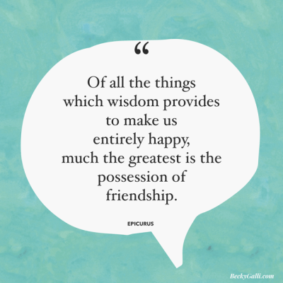 """Of all the things that wisdom provides to make us entirely happy, much the greatest is the possession of friendship."" Epicurus"