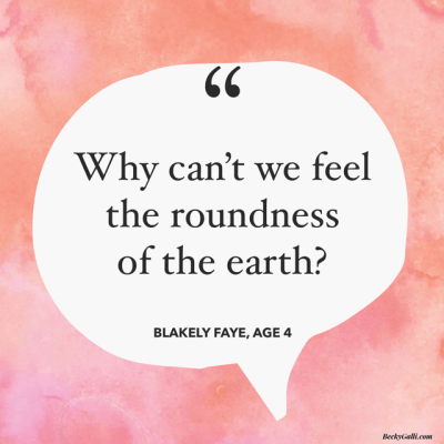 Why can't I feel the roundness of the earth? --Blakely Faye, age 4