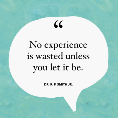 No experience is wasted unless you let it be.—Dr. R. F. Smith Jr.