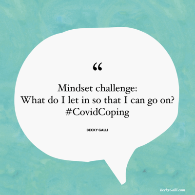 Mindset challenge: What do I let in so that I can go on? #CovidCoping – Becky Galli