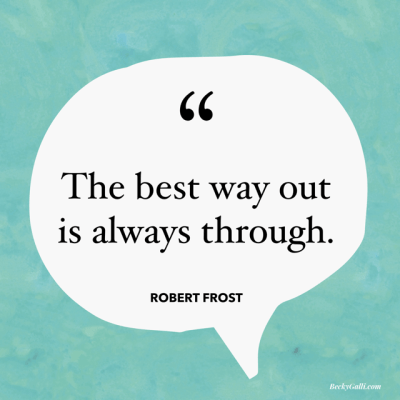 The best way out is always through. – Robert Frost