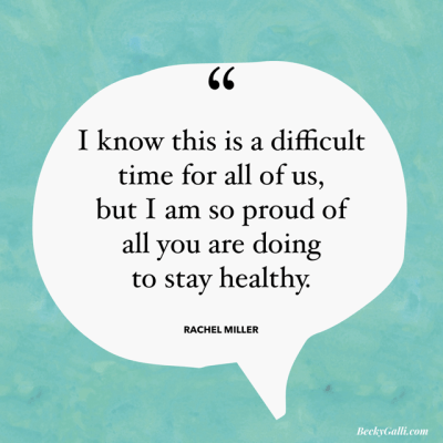 I know this is a difficult time for all of us, but I am so proud of all you are doing to stay healthy.