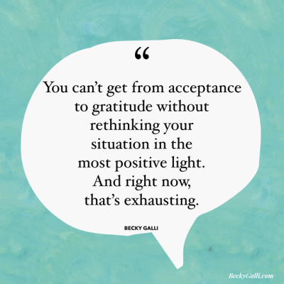 You can't get from acceptance to gratitude without rethinking your situation in the most positive light. And right now, that's exhausting.