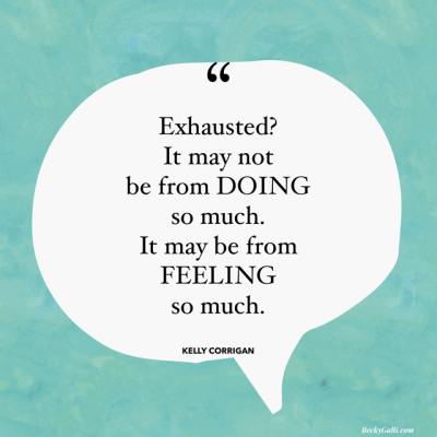 Exhausted? It may not be from DOING so much. It may be from FEELING so much. — Kelly