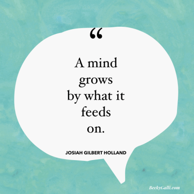 The mind grows by what it feeds on. –Josiah Gilbert. Holland