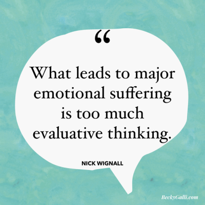 What leads to major emotional suffering is too much evaluative thinking. –Nick Wignall