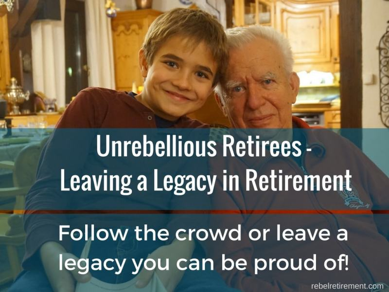 Unrebellious Retirees - Leaving a Legacy in Retirement