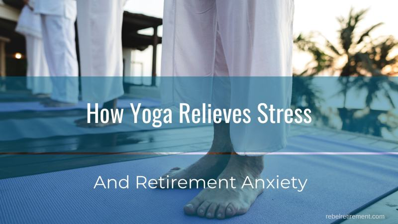 How Yoga Relieves Stress and Retirement Anxiety