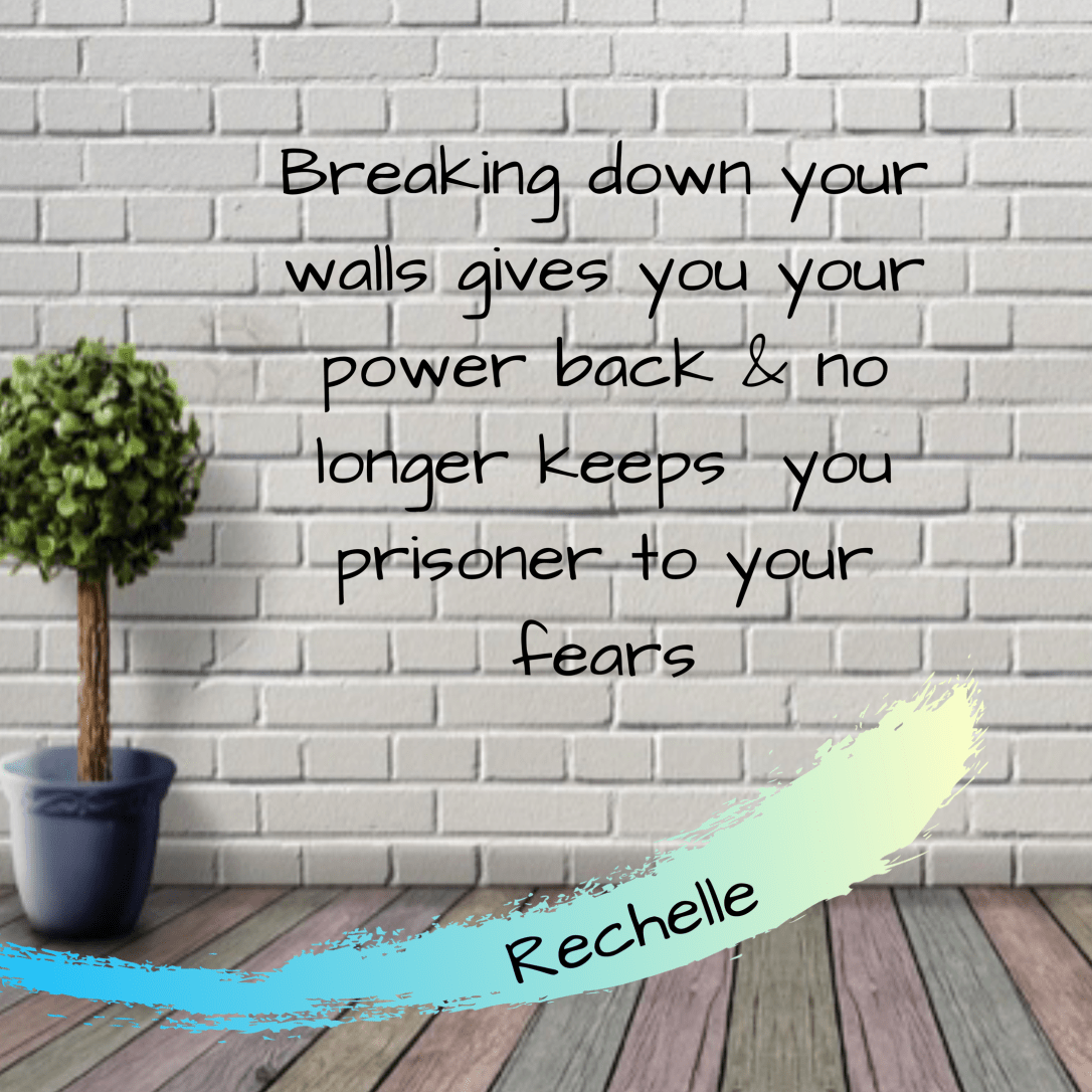 Breaking down your walls gives you your power back no longer keeps you prisoner to your fears