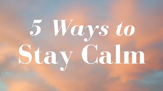 5 Ways to Stay Calm
