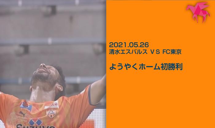 2021.05.26 清水エスパルス VS FC東京 ようやくホーム初勝利