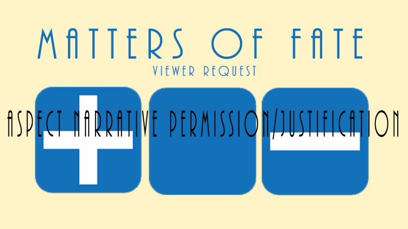 Matters of Fate: Viewer Request – Aspects, narrative permission/justification