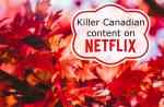 Killer Canadian content on Netflix (& the best of  Canadian talent on Netflix too) #Streamteam