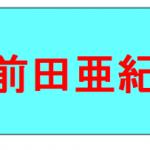 前田亜紀 結婚? / 「ごちそうさん」桜子の髪型 / 劣化説は本当?