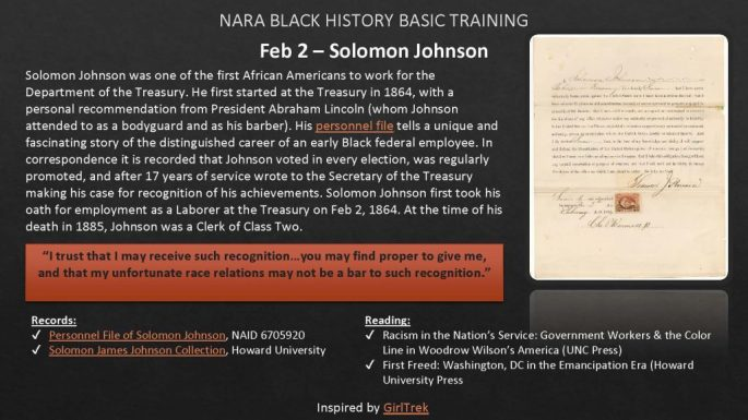Solomon Johnson was one of the first African Americans to work for the Department of the Treasury. He first started at the Treasury in 1864, with a personal recommendation from President Abraham Lincoln (whom Johnson attended to as a bodyguard and as his barber). His personnel filetells a unique and fascinating story of the distinguished career of an early Black federal employee. In correspondence it is recorded that Johnson voted in every election, was regularly promoted, and after 17 years of service wrote to the Secretary of the Treasury making his case for recognition of his achievements. Solomon Johnson first took his oath for employment as a Laborer at the Treasury on Feb 2, 1864. At the time of his death in 1885, Johnson was a Clerk of Class Two.